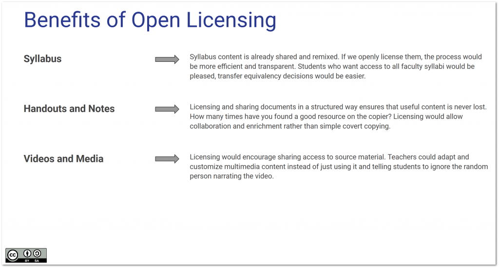 Benefits of Open Licensing : Syllabus: Syllabus content is already shared and remixed. If we openly license them, the process would be more efficient and transparent. Students who want access to all faculty syllabi would be pleased, transfer equivalency decisions would be easier, Handouts and Notes: Licensing and sharing documents in a structured way ensures that useful content is never lost. How many times have you found a good resource on the copier? Licensing would allow collaboration and enrichment rather than simple covert copying, Videos and Media: Licensing would encourage sharing access to source material. Teachers could adapt and customize multimedia content instead of just using it and telling students to ignore the random person narrating the video.